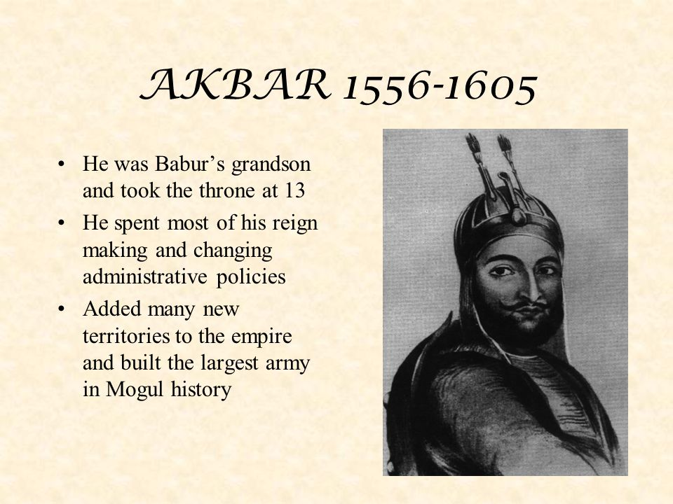AKBAR 1556-1605 He was Babur's grandson and took the throne at 13