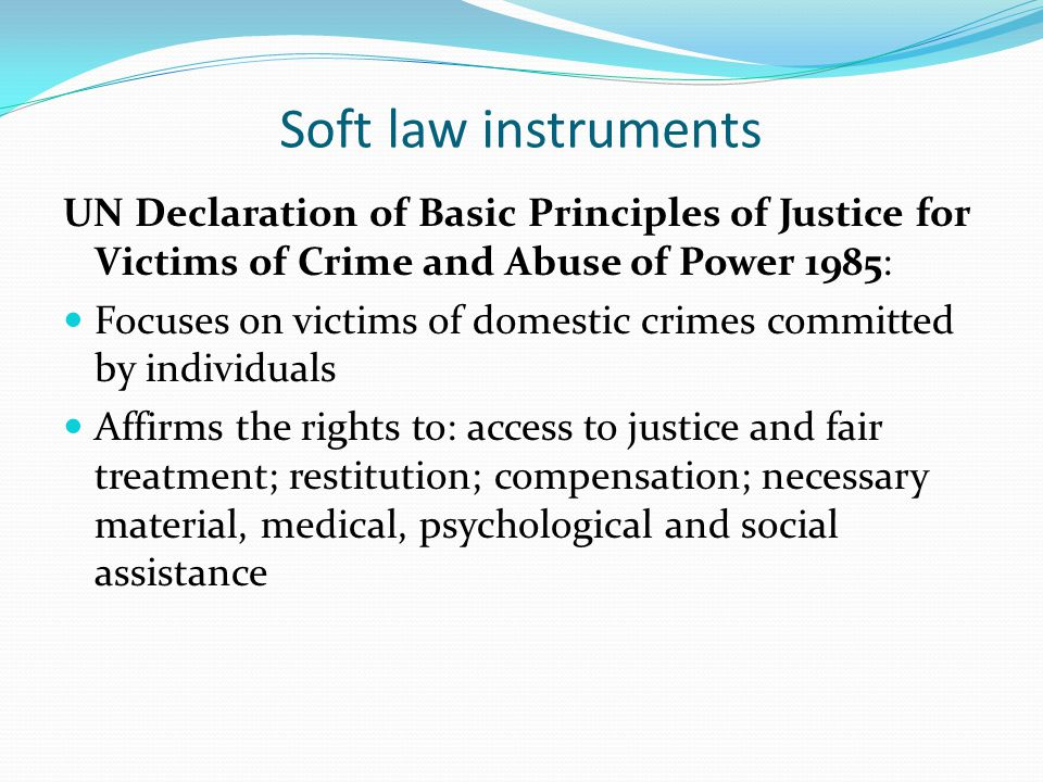 Soft law instruments UN Declaration of Basic Principles of Justice for Victims of Crime and Abuse of Power 1985: