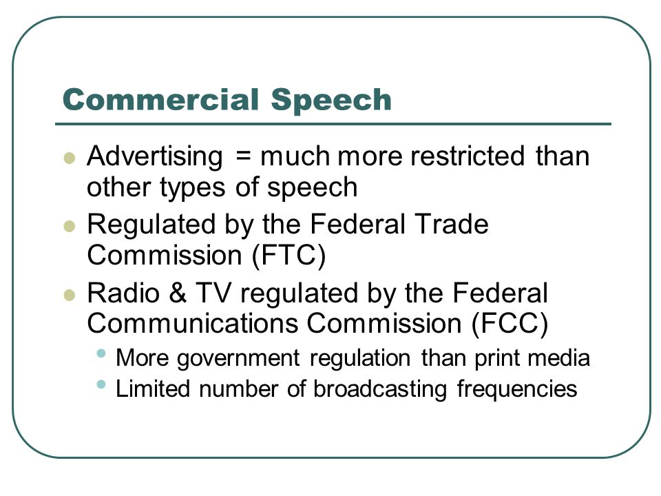 Commercial Speech Advertising = much more restricted than other types of speech. Regulated by the Federal Trade Commission (FTC)