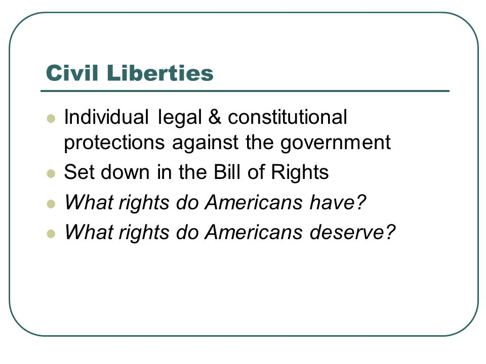 Civil Liberties Individual legal & constitutional protections against the government. Set down in the Bill of Rights.