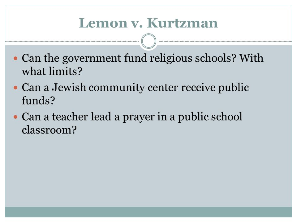 Lemon v. Kurtzman Can the government fund religious schools With what limits Can a Jewish community center receive public funds