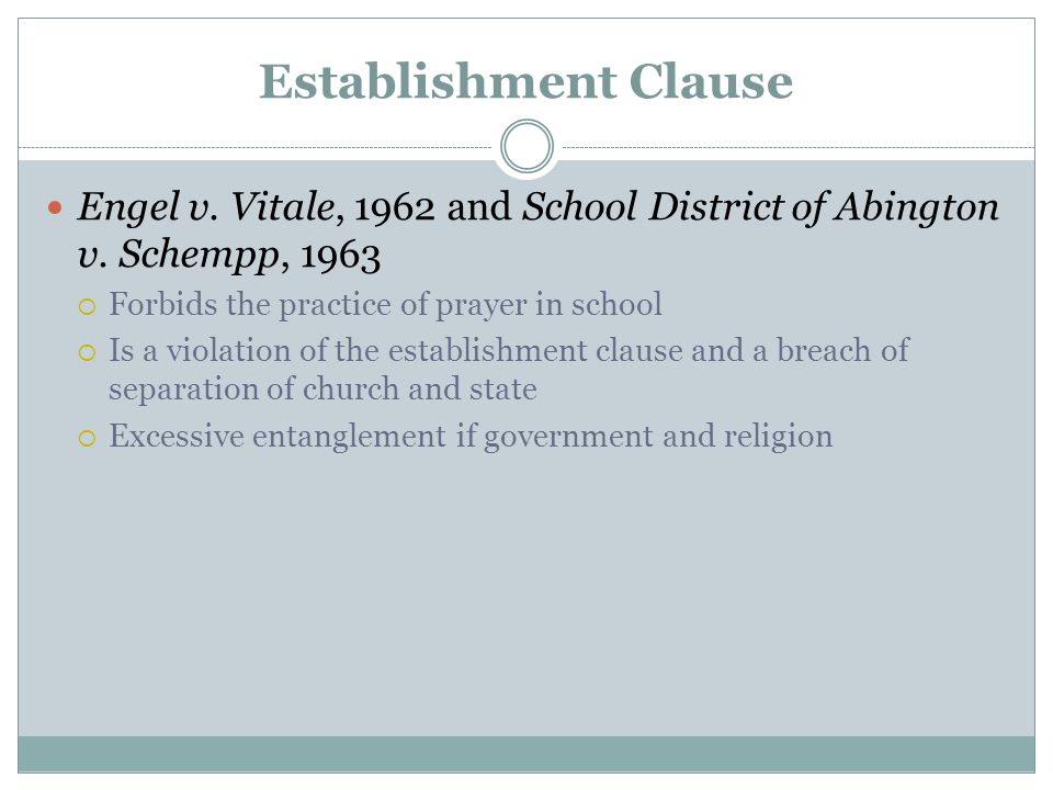 Establishment Clause Engel v. Vitale, 1962 and School District of Abington v. Schempp, 1963. Forbids the practice of prayer in school.
