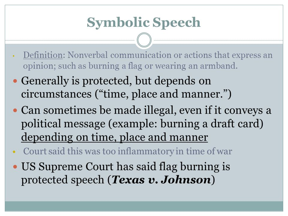 Symbolic Speech Definition: Nonverbal communication or actions that express an opinion; such as burning a flag or wearing an armband.