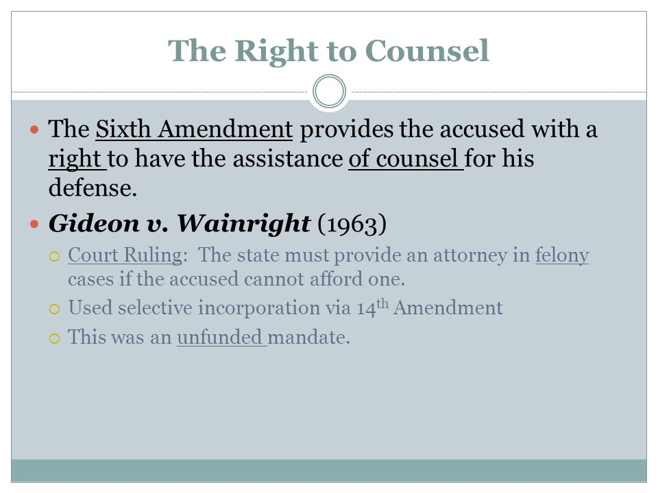 The Right to Counsel The Sixth Amendment provides the accused with a right to have the assistance of counsel for his defense.