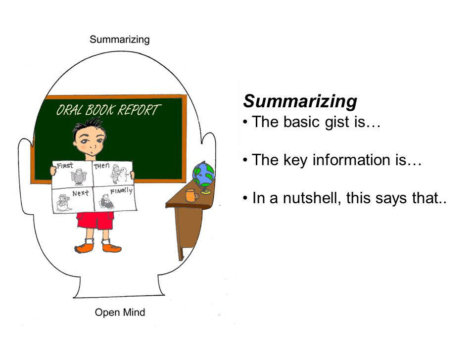 Summarizing The basic gist is… The key information is…