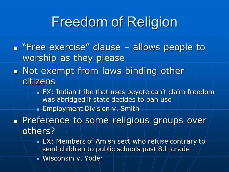 Freedom of Religion Free exercise clause – allows people to worship as they please. Not exempt from laws binding other citizens.