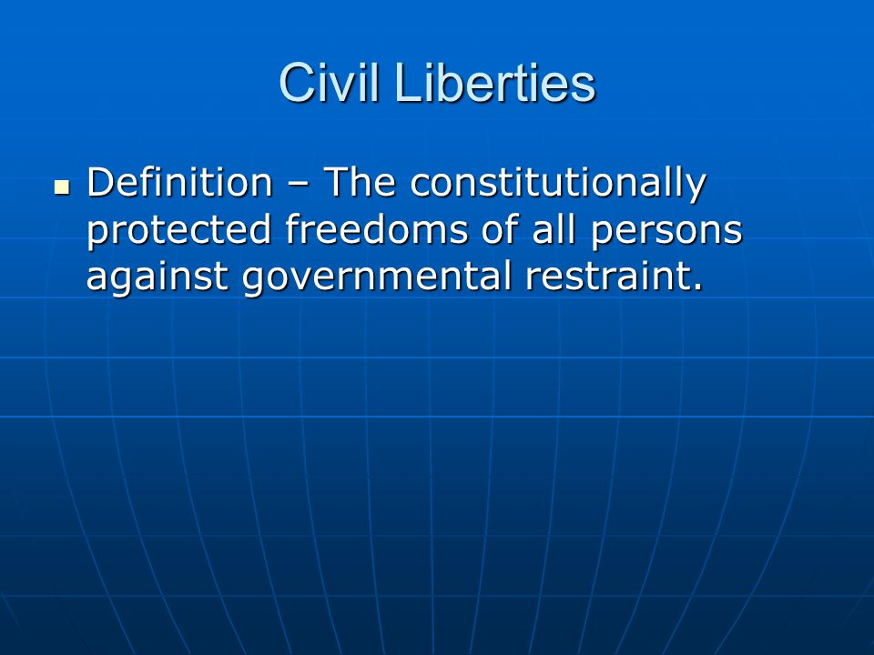 Civil Liberties Definition – The constitutionally protected freedoms of all persons against governmental restraint.