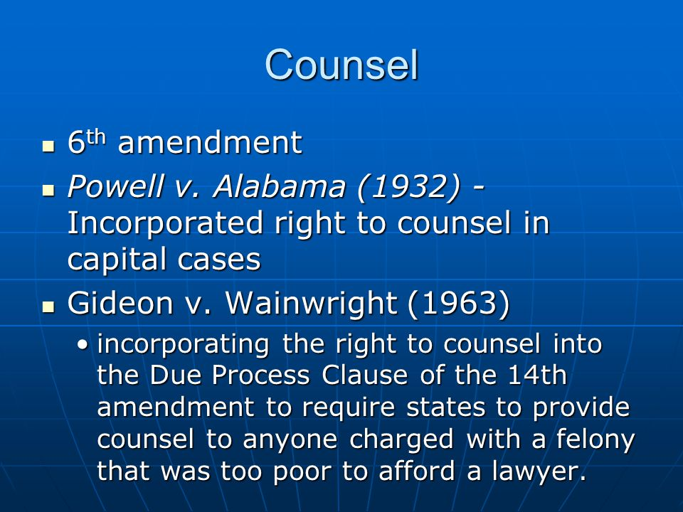 Counsel 6th amendment. Powell v. Alabama (1932) - Incorporated right to counsel in capital cases. Gideon v. Wainwright (1963)