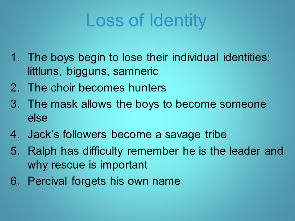 Loss of Identity The boys begin to lose their individual identities: littluns, bigguns, samneric. The choir becomes hunters.