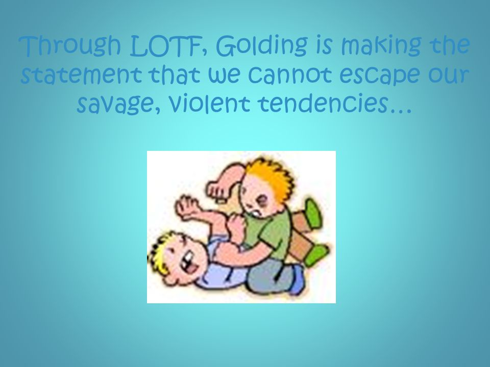 Through LOTF, Golding is making the statement that we cannot escape our savage, violent tendencies…