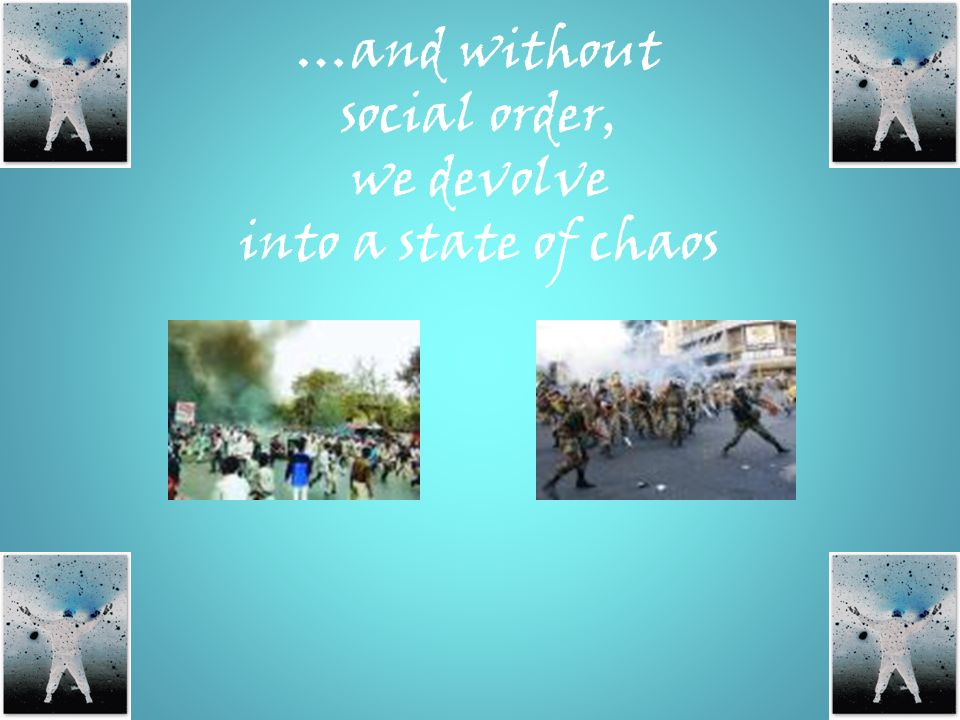 …and without social order, we devolve into a state of chaos