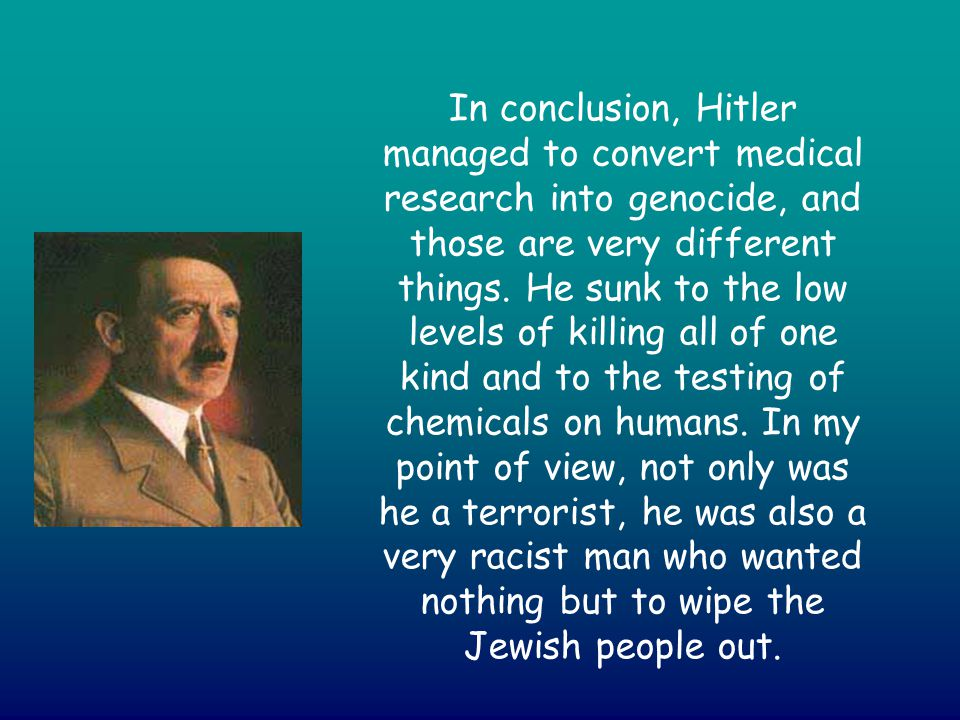 In conclusion, Hitler managed to convert medical research into genocide, and those are very different things.