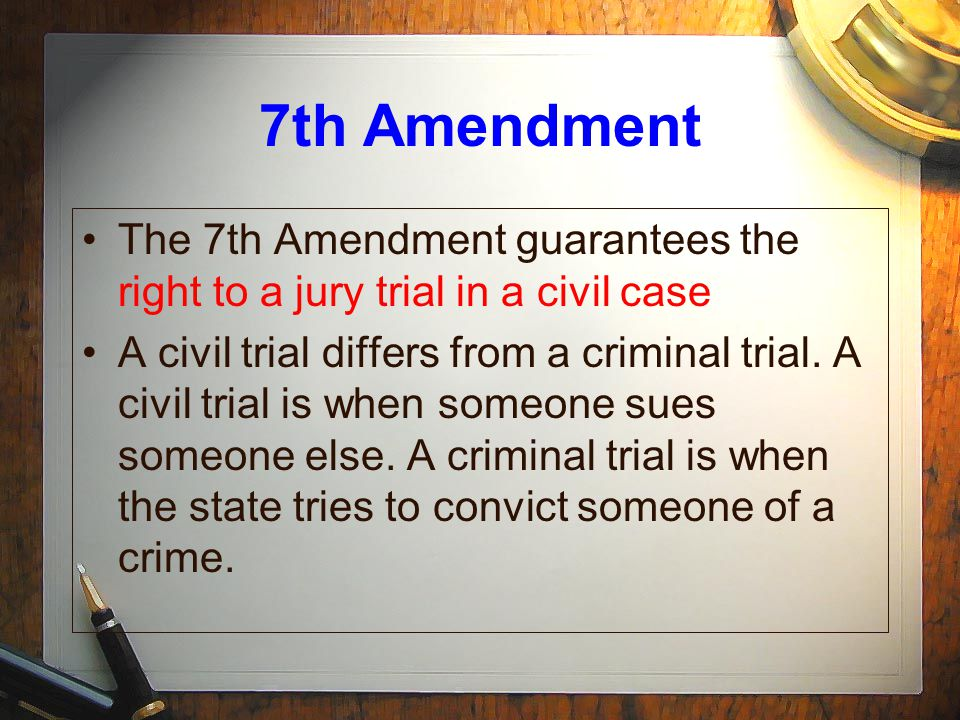 7th Amendment The 7th Amendment guarantees the right to a jury trial in a civil case.