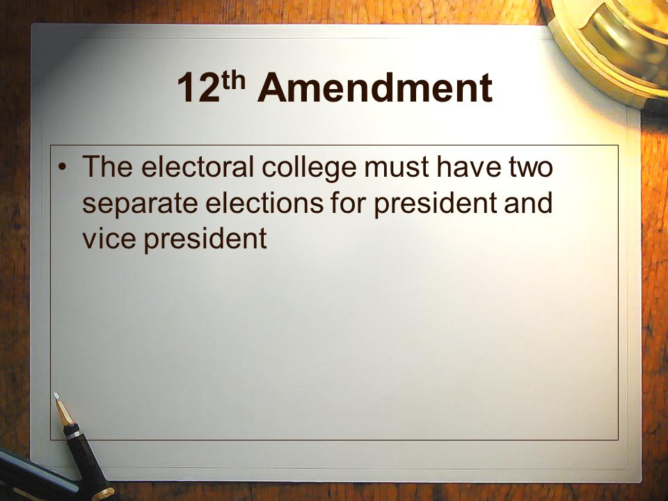 12th Amendment The electoral college must have two separate elections for president and vice president.