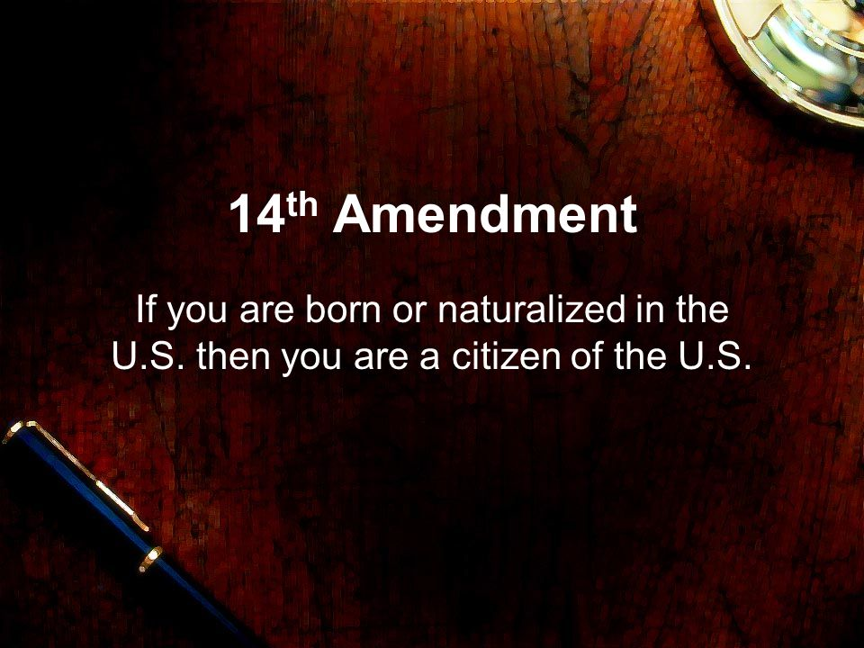 14th Amendment If you are born or naturalized in the U.S. then you are a citizen of the U.S.