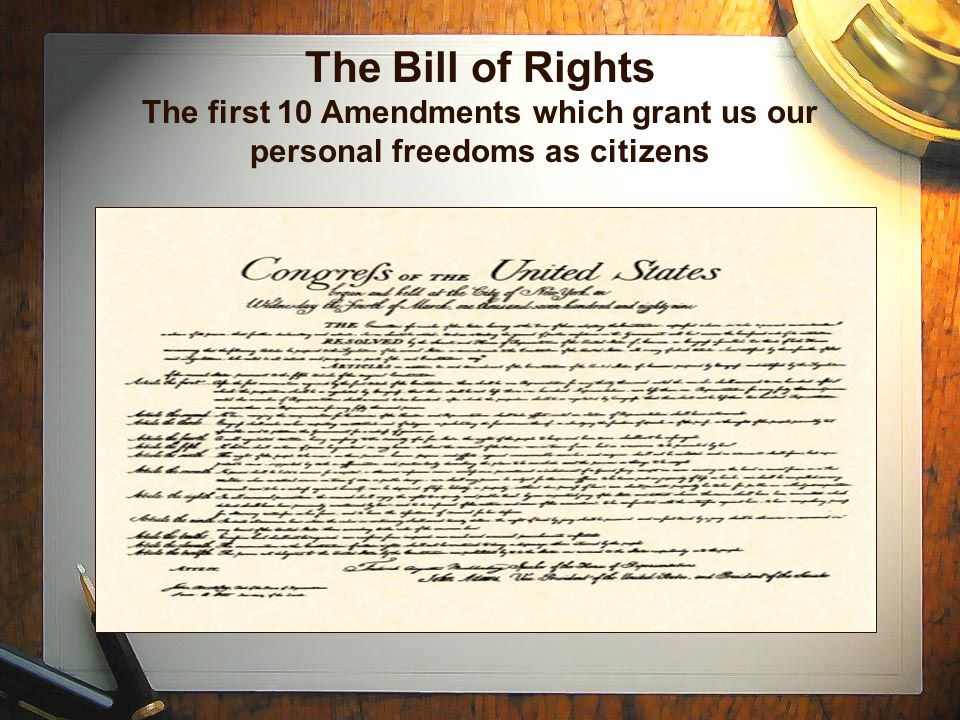 The Bill of Rights The first 10 Amendments which grant us our personal freedoms as citizens