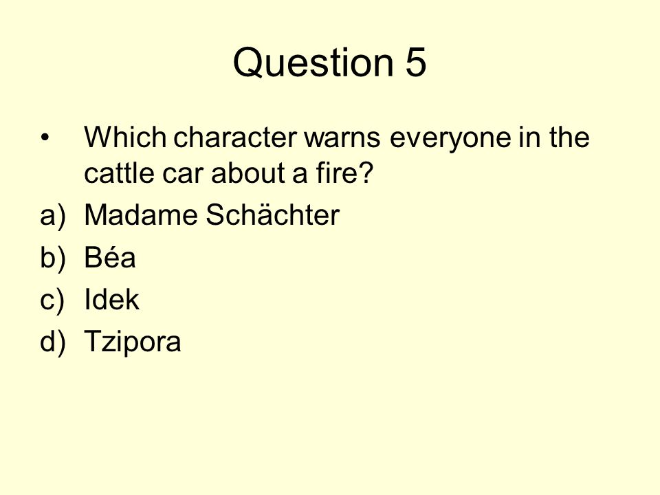 Question 5 Which character warns everyone in the cattle car about a fire Madame Schächter. Béa. Idek.
