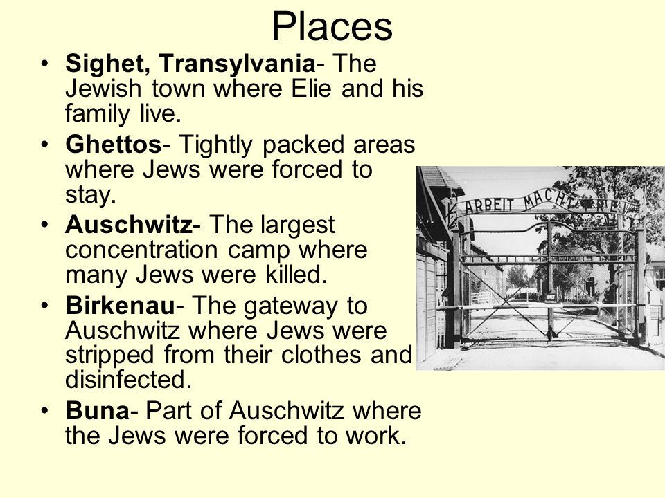 Places Sighet, Transylvania- The Jewish town where Elie and his family live. Ghettos- Tightly packed areas where Jews were forced to stay.