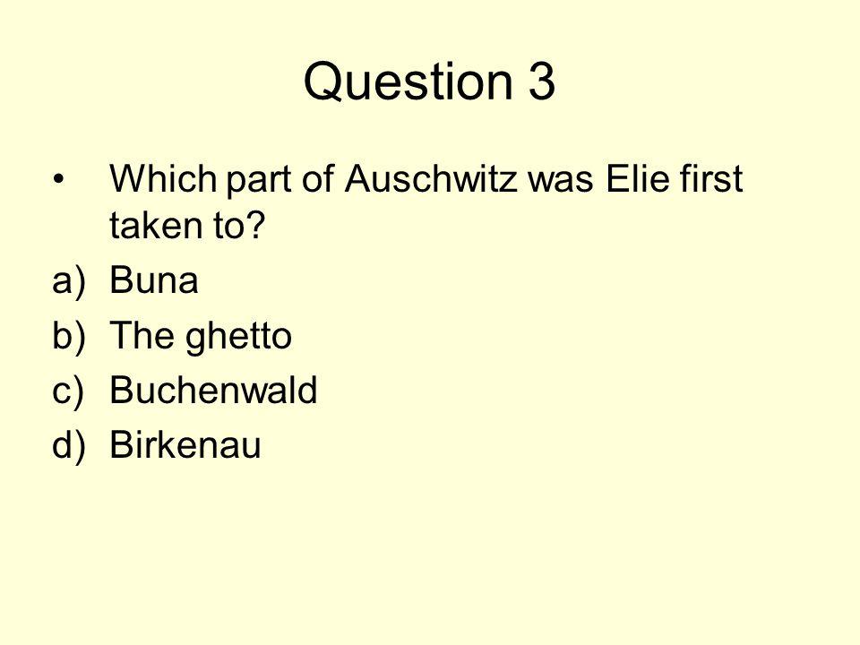 Question 3 Which part of Auschwitz was Elie first taken to Buna