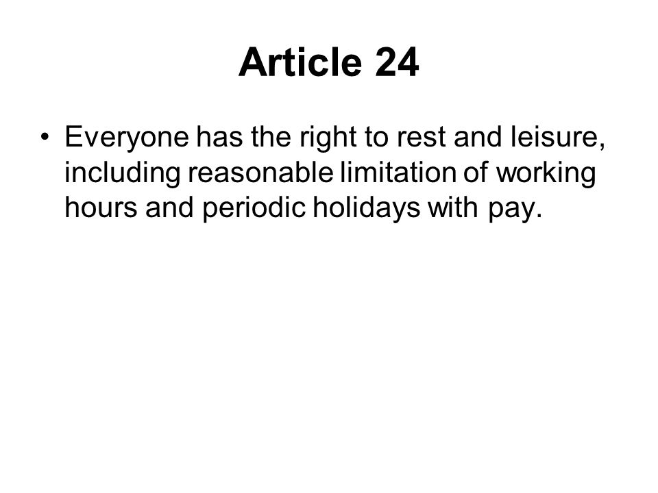 Article 24 Everyone has the right to rest and leisure, including reasonable limitation of working hours and periodic holidays with pay.