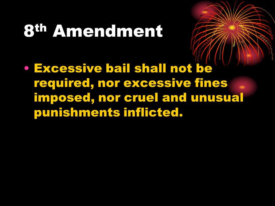 8th Amendment Excessive bail shall not be required, nor excessive fines imposed, nor cruel and unusual punishments inflicted.