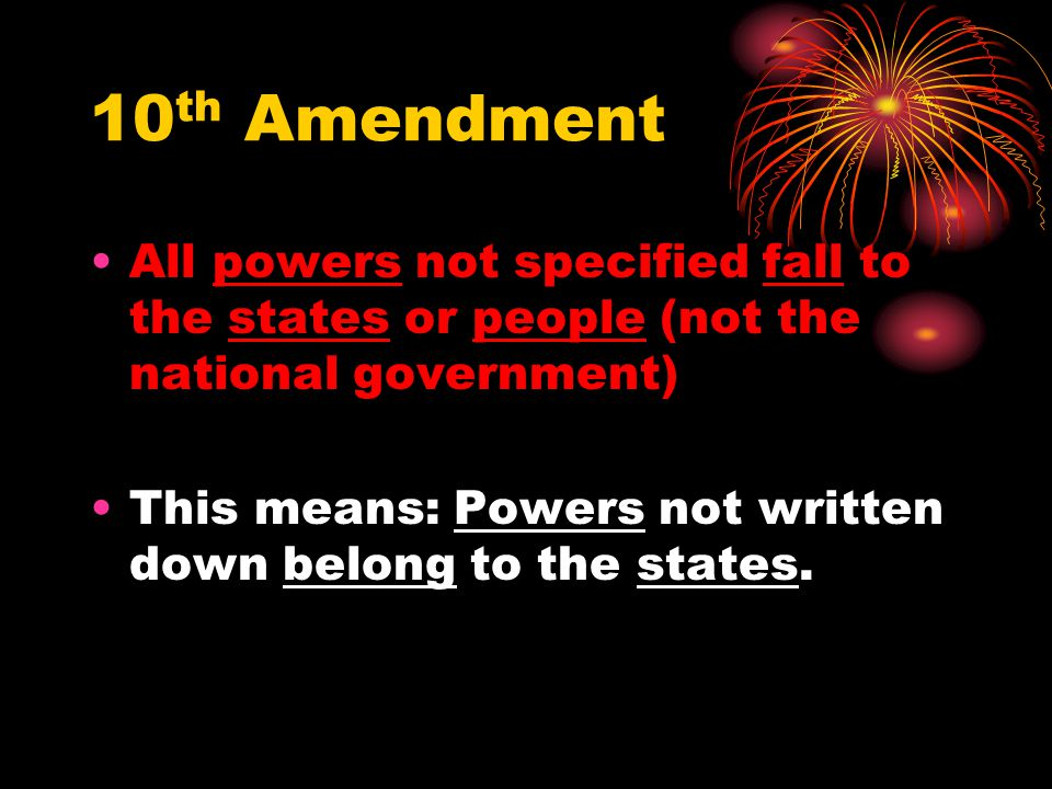 10th Amendment All powers not specified fall to the states or people (not the national government)