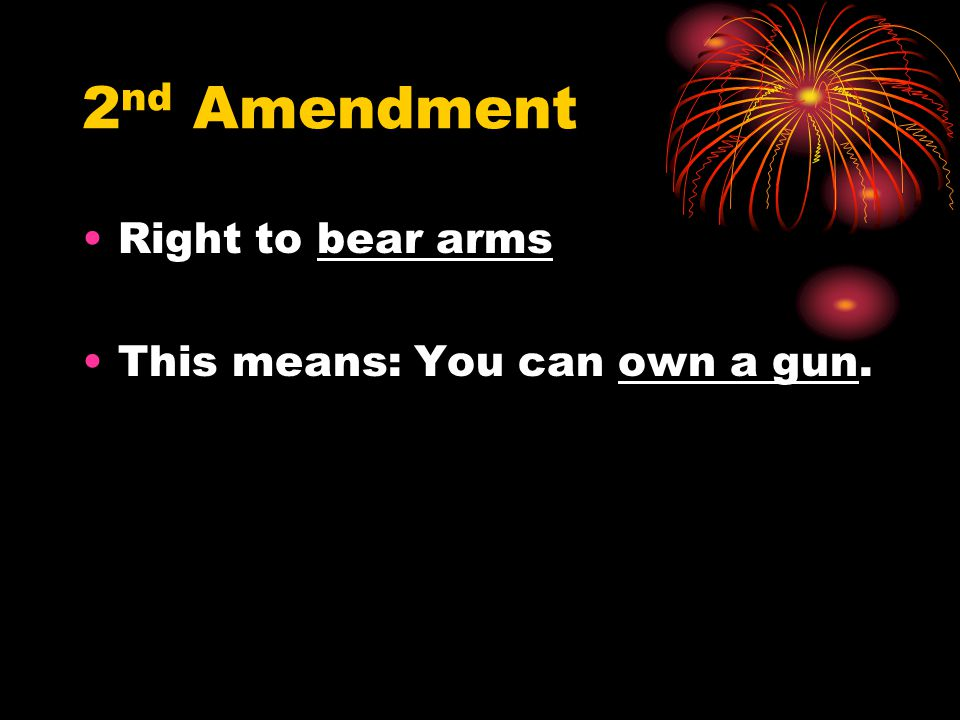 2nd Amendment Right to bear arms This means: You can own a gun.