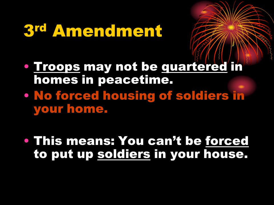 3rd Amendment Troops may not be quartered in homes in peacetime.