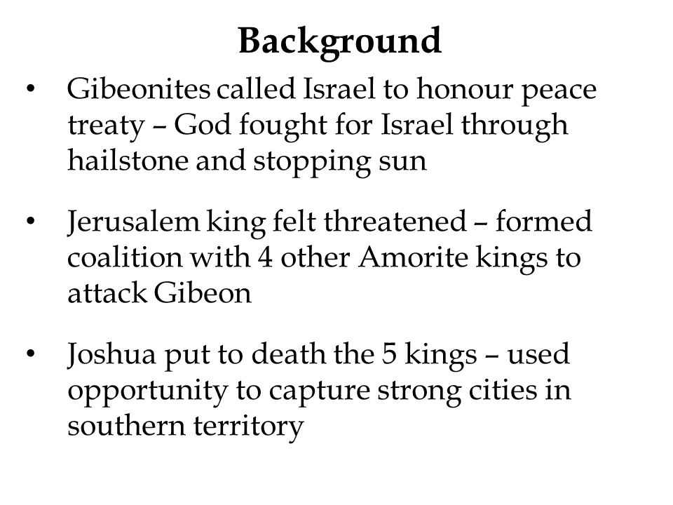 Background Gibeonites called Israel to honour peace treaty – God fought for Israel through hailstone and stopping sun.
