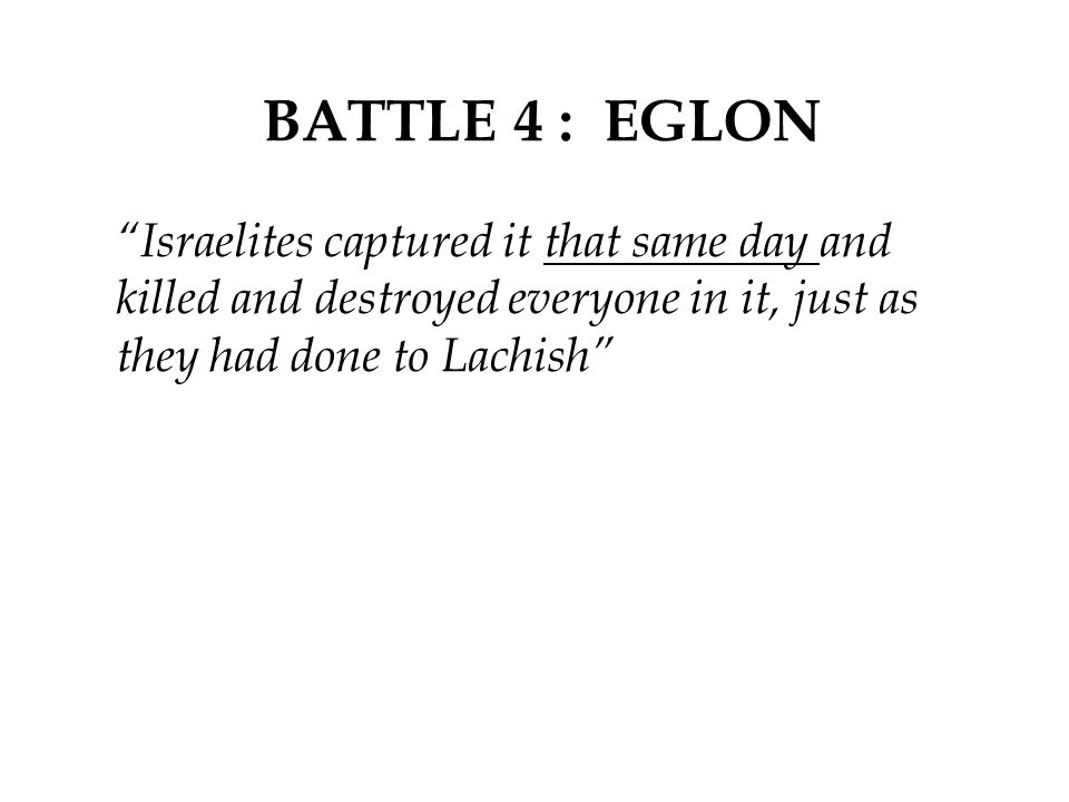BATTLE 4 : EGLON Israelites captured it that same day and killed and destroyed everyone in it, just as they had done to Lachish