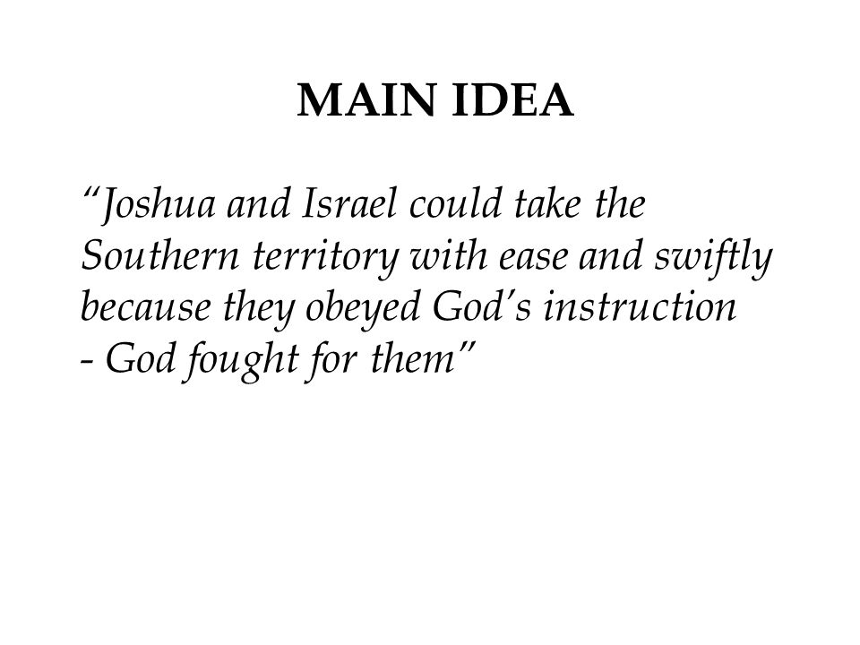 MAIN IDEA Joshua and Israel could take the Southern territory with ease and swiftly because they obeyed God's instruction - God fought for them