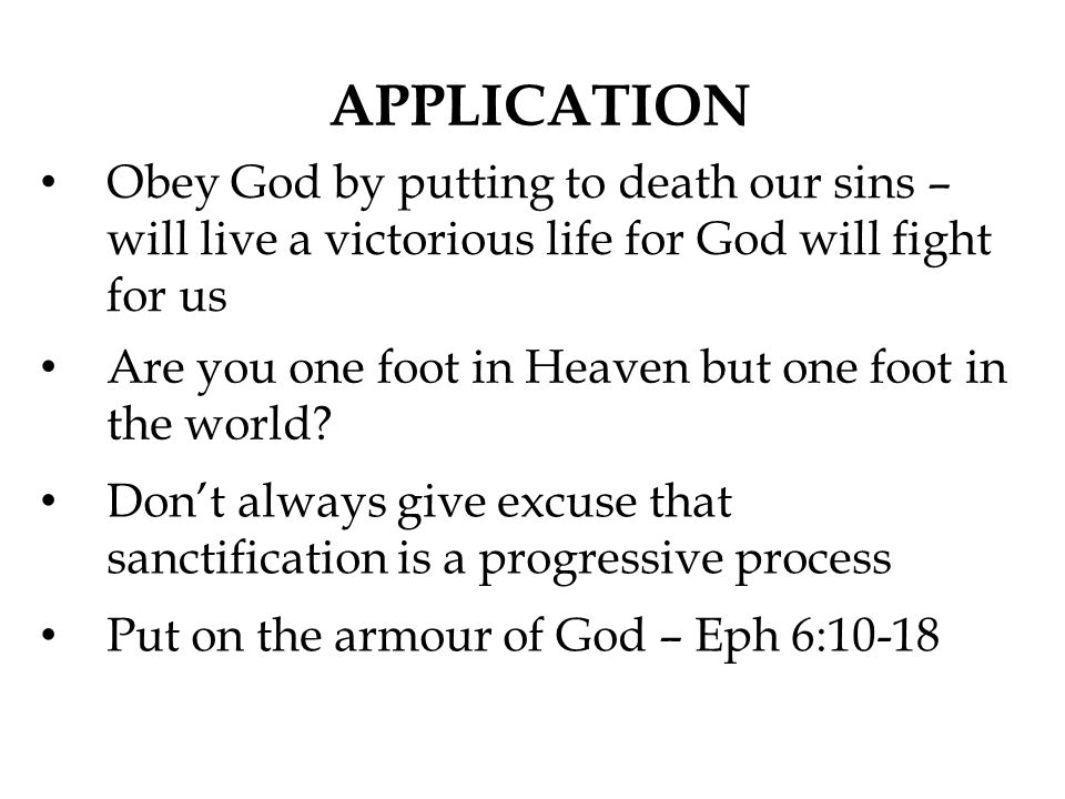 APPLICATION Obey God by putting to death our sins – will live a victorious life for God will fight for us.