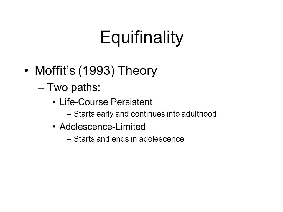 Equifinality Moffit's (1993) Theory Two paths: Life-Course Persistent