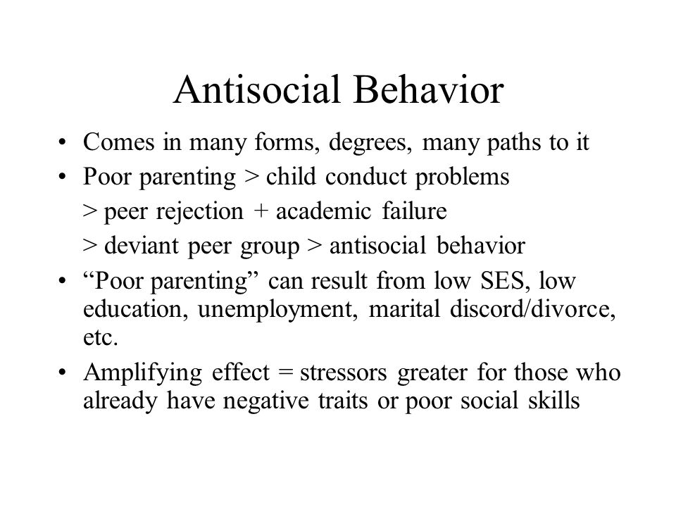 Antisocial Behavior Comes in many forms, degrees, many paths to it