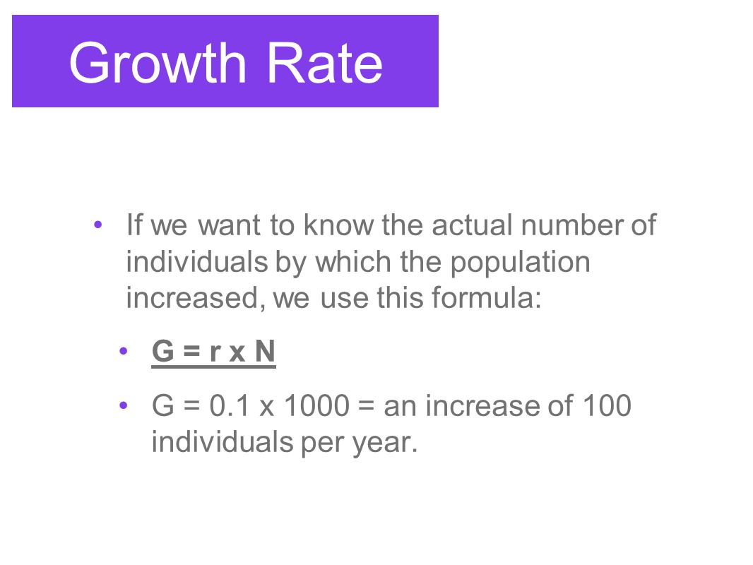 Growth Rate If we want to know the actual number of individuals by which the population increased, we use this formula:
