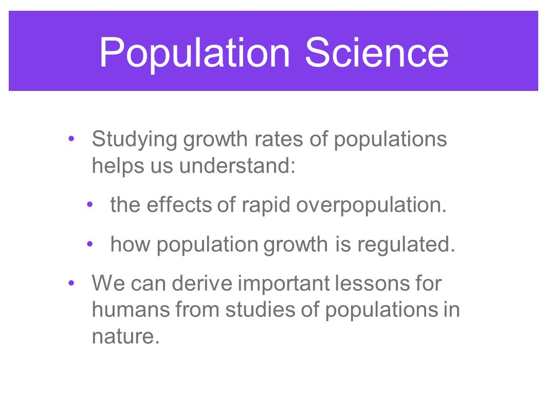 Population Science Studying growth rates of populations helps us understand: the effects of rapid overpopulation.
