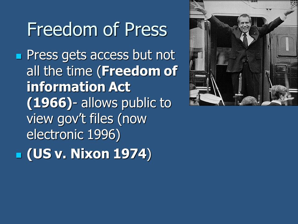 Freedom of Press Press gets access but not all the time (Freedom of information Act (1966)- allows public to view gov't files (now electronic 1996)