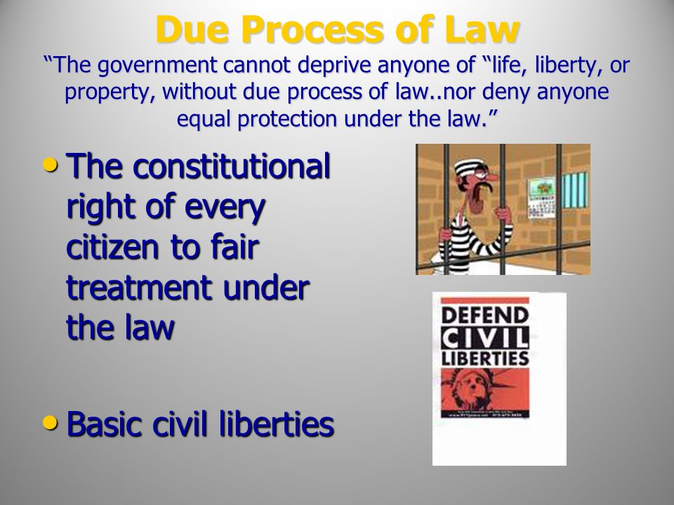 Due Process of Law The government cannot deprive anyone of life, liberty, or property, without due process of law..nor deny anyone equal protection under the law.