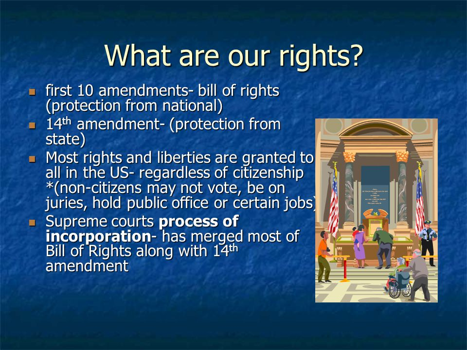 What are our rights first 10 amendments- bill of rights (protection from national) 14th amendment- (protection from state)