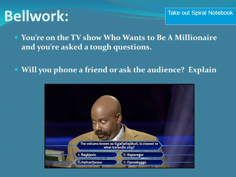 Bellwork: Take out Spiral Notebook. You're on the TV show Who Wants to Be A Millionaire and you're asked a tough questions.