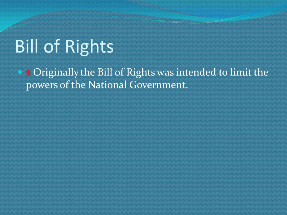 Bill of Rights $ Originally the Bill of Rights was intended to limit the powers of the National Government.
