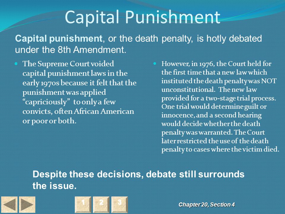 Capital Punishment Capital punishment, or the death penalty, is hotly debated under the 8th Amendment.