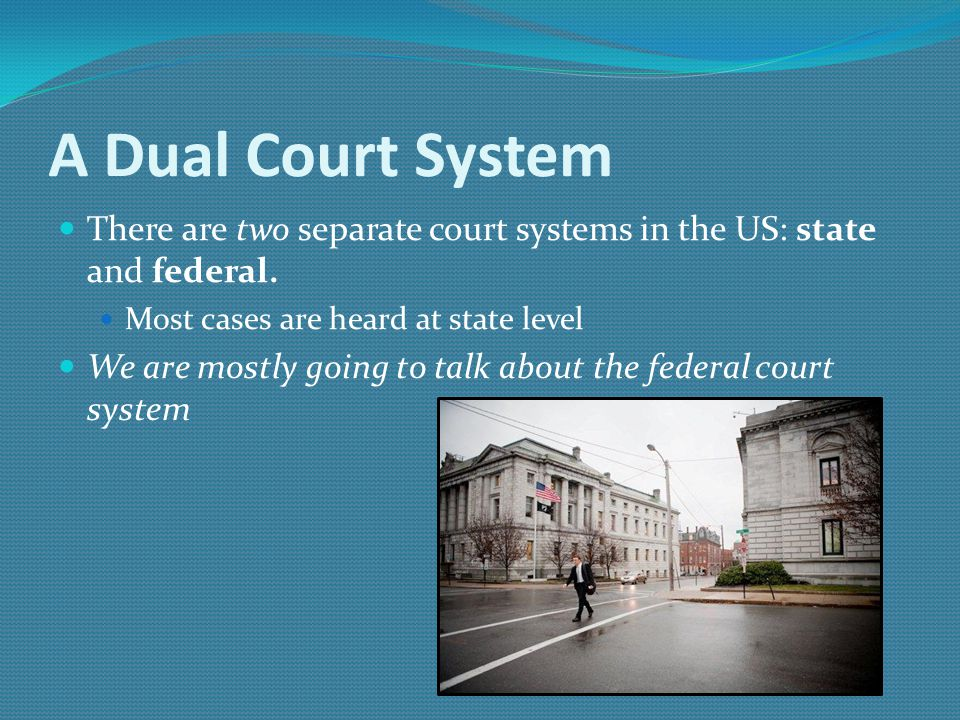 A Dual Court System There are two separate court systems in the US: state and federal. Most cases are heard at state level.