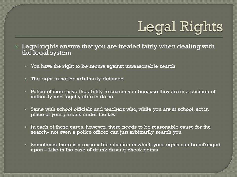 Legal Rights Legal rights ensure that you are treated fairly when dealing with the legal system.