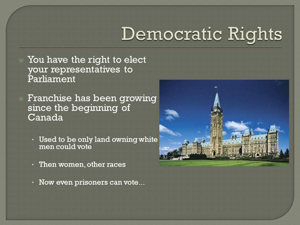 Democratic Rights You have the right to elect your representatives to Parliament. Franchise has been growing since the beginning of Canada.