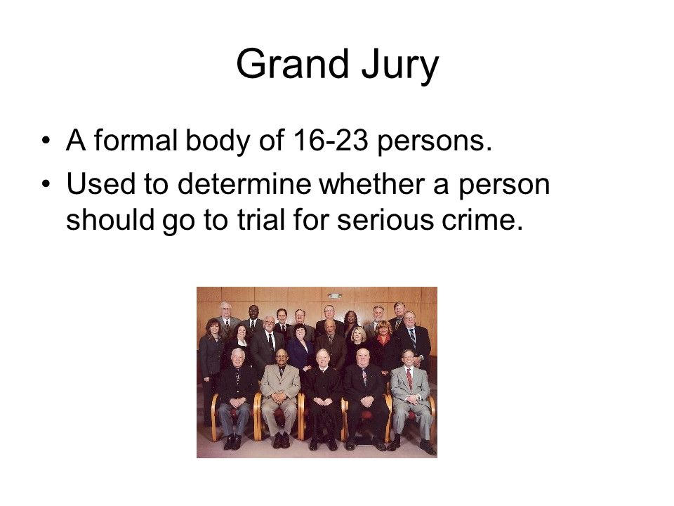 Grand Jury A formal body of 16-23 persons.