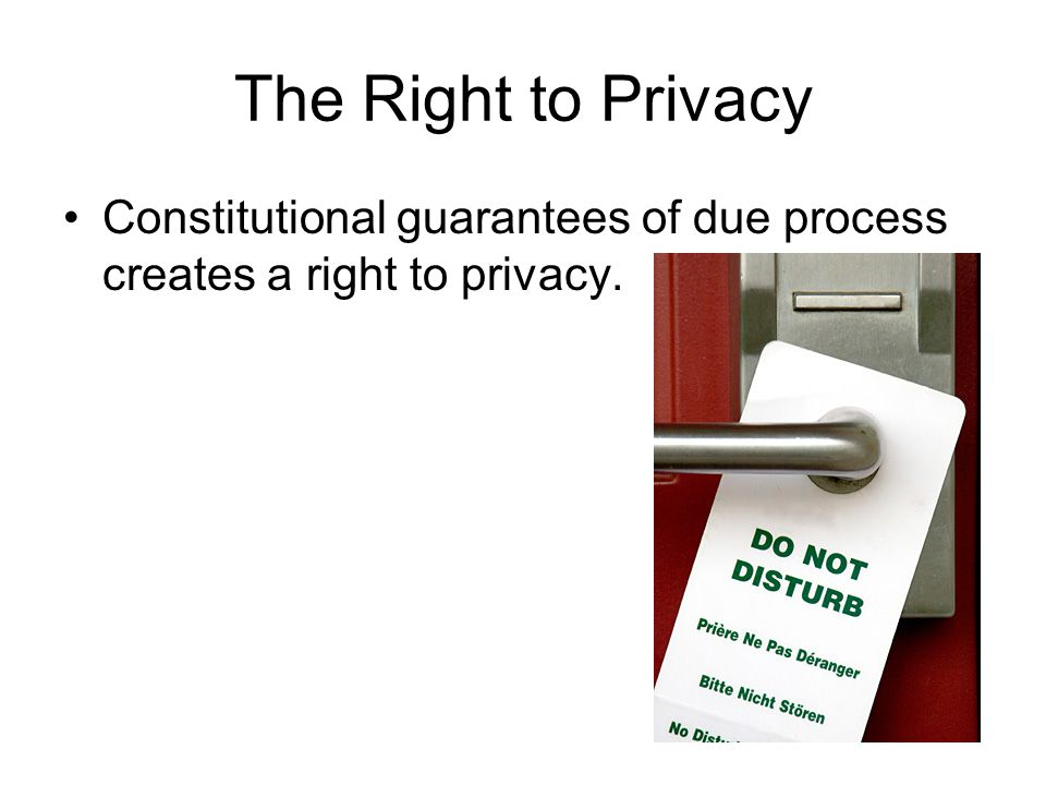 The Right to Privacy Constitutional guarantees of due process creates a right to privacy.