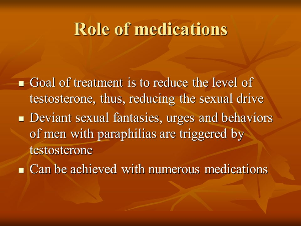 Role of medications Goal of treatment is to reduce the level of testosterone, thus, reducing the sexual drive.