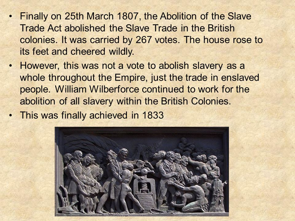 Finally on 25th March 1807, the Abolition of the Slave Trade Act abolished the Slave Trade in the British colonies. It was carried by 267 votes. The house rose to its feet and cheered wildly.