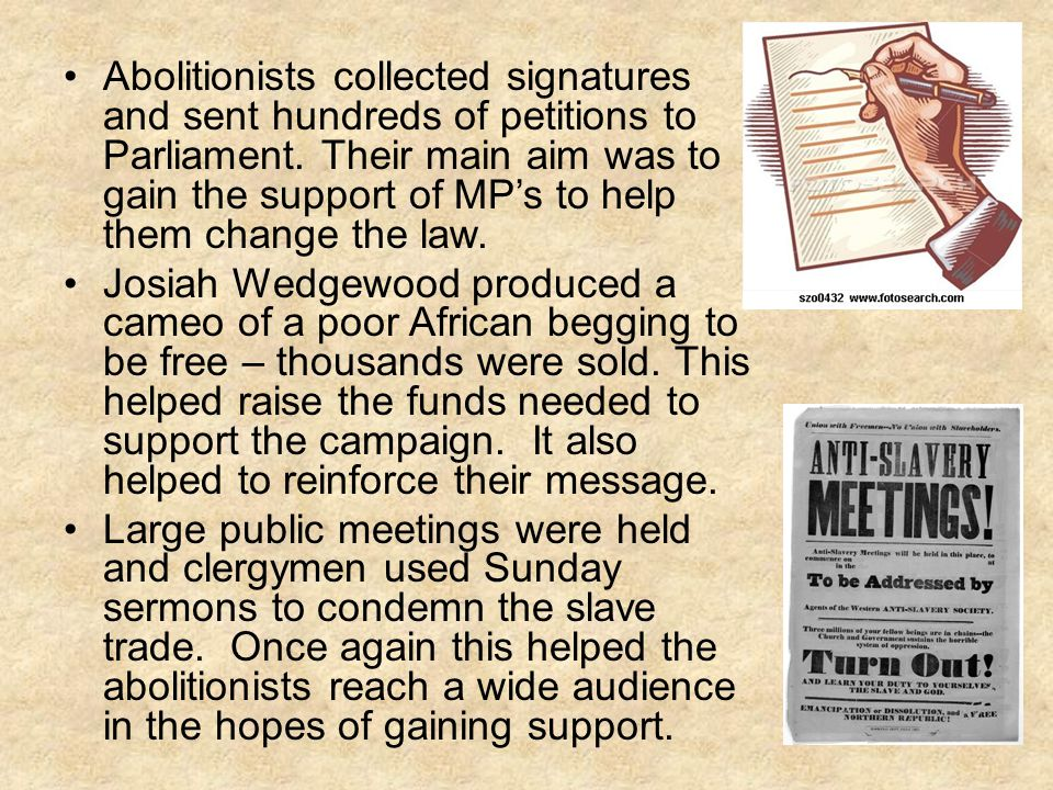 Abolitionists collected signatures and sent hundreds of petitions to Parliament. Their main aim was to gain the support of MP's to help them change the law.